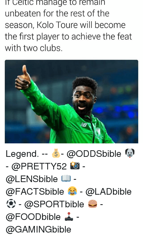 Celtic, Memes, and 🤖: Celtic manage to remain  unbeaten for the rest of the  season, Kolo Toure will become  the first player to achieve the feat  with two clubs. Legend. -- 💰- @ODDSbible 🐶 - @PRETTY52 📸 - @LENSbible 📖 - @FACTSbible 😂 - @LADbible ⚽ - @SPORTbible 🍔 - @FOODbible 🕹 - @GAMINGbible