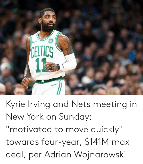 "Kyrie Irving, New York, and Celtics: CELTICS  1 Kyrie Irving and Nets meeting in New York on Sunday; ""motivated to move quickly"" towards four-year, $141M max deal, per Adrian Wojnarowski"