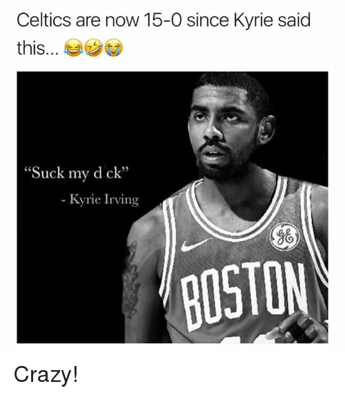 "Crazy, Boston, and Celtics: Celtics are now 15-0 since Kyrie said  this  ""Suck my d ck""  Kyrie Irvin  跳  BOSTON Crazy!"