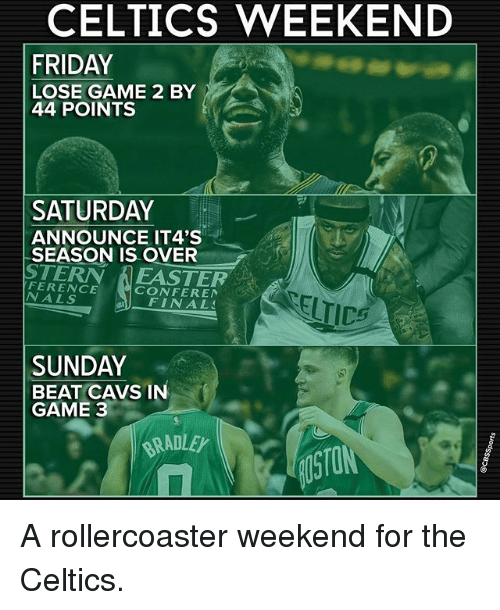 Cavs, Finals, and Friday: CELTICS WEEKEND  FRIDAY  LOSE GAME 2 BY  44 POINTS  SATURDAY  ANNOUNCE IT4'S  SEASON IS OVER  STERN A NALS  CONFEREN  FINALS  SUNDAY  BEAT CAVS IN  GAME 3  RADLEy A rollercoaster weekend for the Celtics.
