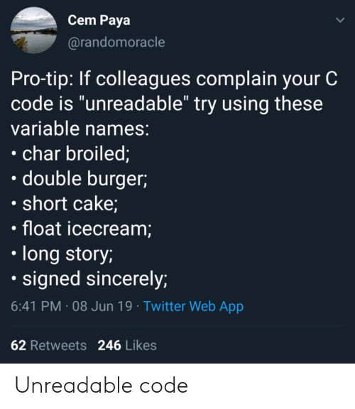 "Twitter, Cake, and Sincerely: Cem Paya  @randomoracle  Pro-tip: If colleagues complain your C  code is ""unreadable"" try using these  variable names:  char broiled;  double burger  short cake;  float icecream;  long story;  signed sincerely;  6:41 PM 08 Jun 19 Twitter Web App  62 Retweets  246 Likes Unreadable code"