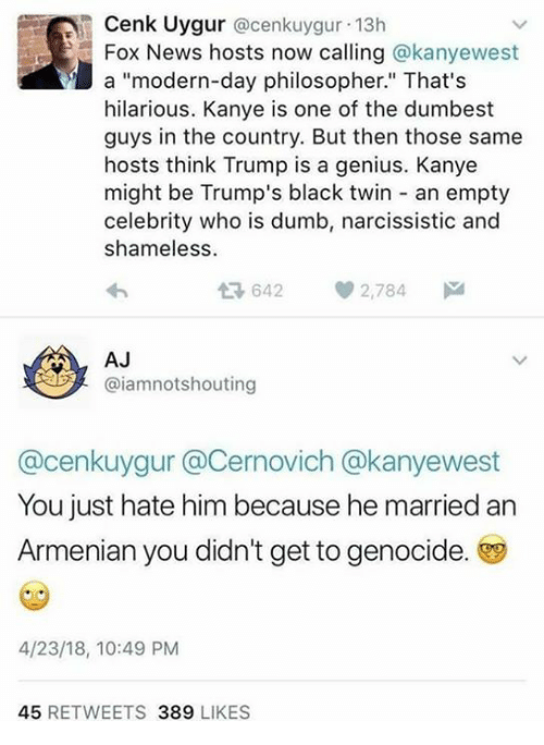 """Dumb, Kanye, and Memes: Cenk Uygur @cenkuygur 13h  Fox News hosts now calling @kanyewest  a """"modern-day philosopher."""" That's  hilarious. Kanye is one of the dumbest  guys in the country. But then those same  hosts think Trump is a genius. Kanye  might be Trump's black twin an empty  celebrity who is dumb, narcissistic and  shameless  36422,784  AJ  @iamnotshouting  @cenkuygur @Cernovich @kanyewest  You just hate him because he married an  Armenian you didn't get to genocide.  4/23/18, 10:49 PM  45 RETWEETS 389 LIKES"""