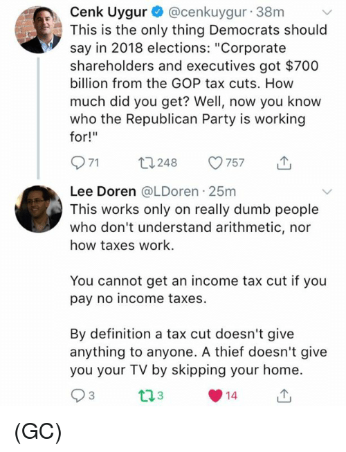 """Dumb, Memes, and Party: Cenk Uygur @cenkuygur 38m  This is the only thing Democrats should  say in 2018 elections: """"Corporate  shareholders and executives got $700  billion from the GOP tax cuts. How  much did you get? Well, now you know  who the Republican Party is working  for!""""  971 t248 57 T  Lee Doren @LDoren 25m  This works only on really dumb people  who don't understand arithmetic, nor  how taxes work.  You cannot get an income tax cut if you  pay no income taxes.  By definition a tax cut doesn't give  anything to anyone. A thief doesn't give  you your TV by skipping your home  3  14 (GC)"""