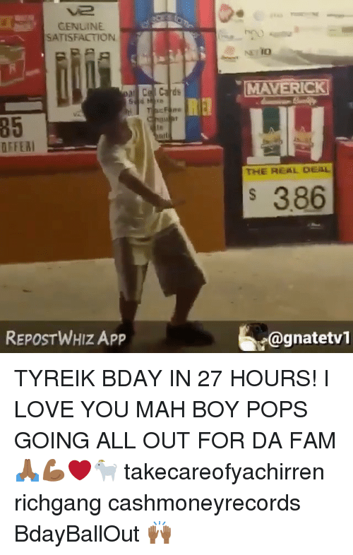Fam, Love, and Memes: CENLINE  SATISFACTION  85  OFFEA  THE REAL DEAL  386  REPOSTWHIZ APP  矿@gnatetv1 TYREIK BDAY IN 27 HOURS! I LOVE YOU MAH BOY POPS GOING ALL OUT FOR DA FAM 🙏🏾💪🏾❤️🐐 takecareofyachirren richgang cashmoneyrecords BdayBallOut 🙌🏾