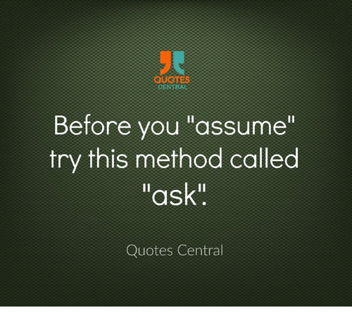 Central Before You Assume Try This Method Called Ask Quotes Central