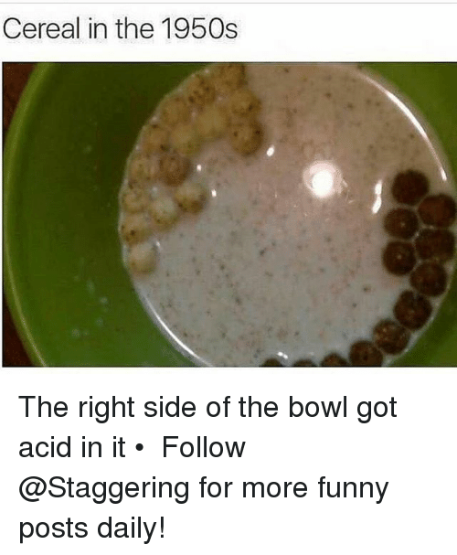 Funny, Bowl, and Trendy: Cereal in the 1950s The right side of the bowl got acid in it • ➫➫➫ Follow @Staggering for more funny posts daily!
