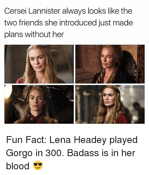 Bloods, Friends, and Cersei Lannister: Cersei Lannister always looks like the  two friends she introduced just made  plans without her Fun Fact: Lena Headey played Gorgo in 300. Badass is in her blood 😎