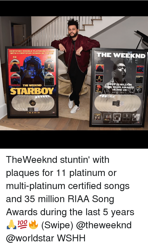 Memes, The Weeknd, and Worldstar: CERTIFIED DOUDLE PLATINUM  WITH 4 CERTIFIED SONGS IN  THE WEEKND  5X  MILEIO  SONG AWARDS  h」  THE WEEKND  STARBOY TheWeeknd stuntin' with plaques for 11 platinum or multi-platinum certified songs and 35 million RIAA Song Awards during the last 5 years 🙏💯🔥 (Swipe) @theweeknd @worldstar WSHH