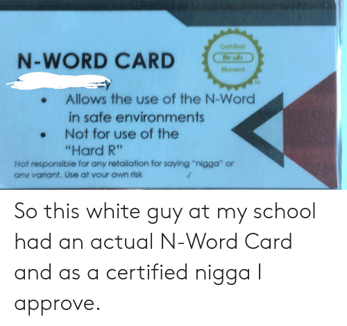 """School, White, and Word: Certified  N-WORD CARD  ruh  Moment  Allows the use of the N-Word  in safe environments  Not for use of the  """"Hard R""""  Not responsible for any retaliation for saying """"nigga"""" or  any variant. Use at your own risk So this white guy at my school had an actual N-Word Card and as a certified nigga I approve."""
