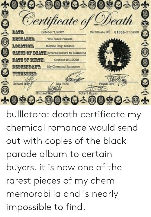 Tumblr, Black, and Blog: Certijicale Death  detober 2007  Ceruneato  01085 od 10000  3300A83D  The Black Parade  Mexioo Cty, Vextco  CATSE OP DEAT:Overexpoaure to Rlementa  DATE OP BT October 24, 2000  DL30xiDAu My Chemical Bomance  Gerard W  nk Iero 4  Toro  nebert Eysr bullletoro: death certificate my chemical romance would send out with copies of the black parade album to certain buyers. it is now one of the rarest pieces of my chem memorabilia and is nearly impossible to find.