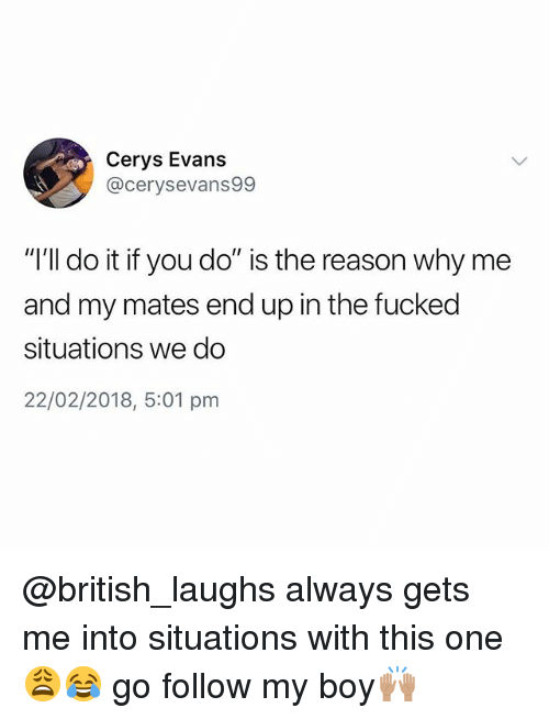 "British, Reason, and Boy: Cerys Evans  @cerysevans99  ""I'll do it if you do"" is the reason why me  and my mates end up in the fucked  situations we do  22/02/2018, 5:01 pm @british_laughs always gets me into situations with this one😩😂 go follow my boy🙌🏽"