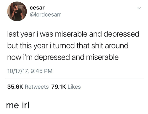 Shit, Irl, and Me IRL: cesar  I0  @lordcesarr  last year i was miserable and depressed  but this year i turned that shit around  now i'm depressed and miserable  10/17/17, 9:45 PM  35.6K Retweets 79.1K Likes