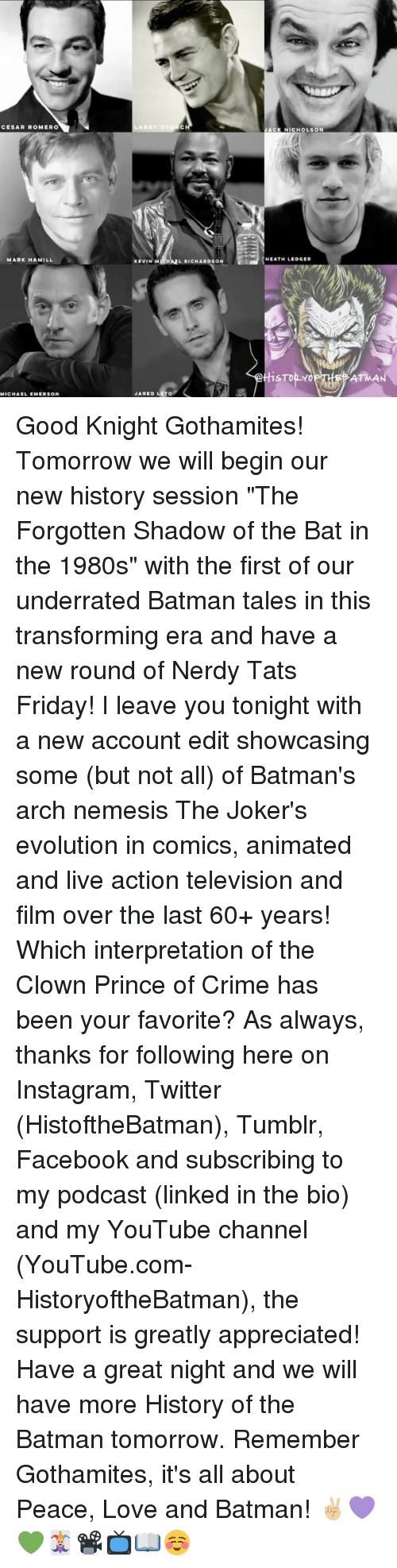 """Batman, Crime, and Facebook: CESAR ROMERO  MARK HAMILL  MICHAEL EMERSON  LARRY STO  KEVIN M  L RICHARDSON  JARED LETO  ACK NICHOLSON  HEATH LEDGER  STop Y Good Knight Gothamites! Tomorrow we will begin our new history session """"The Forgotten Shadow of the Bat in the 1980s"""" with the first of our underrated Batman tales in this transforming era and have a new round of Nerdy Tats Friday! I leave you tonight with a new account edit showcasing some (but not all) of Batman's arch nemesis The Joker's evolution in comics, animated and live action television and film over the last 60+ years! Which interpretation of the Clown Prince of Crime has been your favorite? As always, thanks for following here on Instagram, Twitter (HistoftheBatman), Tumblr, Facebook and subscribing to my podcast (linked in the bio) and my YouTube channel (YouTube.com-HistoryoftheBatman), the support is greatly appreciated! Have a great night and we will have more History of the Batman tomorrow. Remember Gothamites, it's all about Peace, Love and Batman! ✌🏼💜💚🃏📽📺📖☺"""