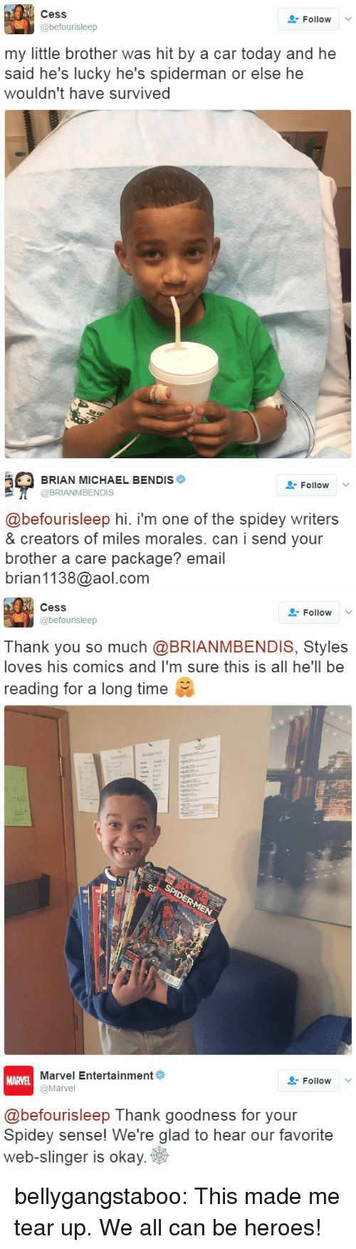 Tumblr, Thank You, and aol.com: Cess  @befourisleep  Follow  my little brother was hit by a car today and he  said he's lucky he's spiderman or else he  wouldn't have survived   BRIAN MICHAEL BENDIS*  @BRIANMBENDIS  Follow  @befourisleep hi. i'm one of the spidey writers  & creators of miles morales. can i send your  brother a care package? email  brian1138@aol.com   Cess  @befourisleep  Follow  Thank you so much @BRIANMBENDIS, Styles  loves his comics and I'm sure this is all he'll be  reading for a long time   Marvel Entertainment  @Marvel  MARVEL  Follow  @befourisleep Thank goodness for your  Spidey sense! We're glad to hear our favorite  web-slinger is okay  ето и  ank goodness for vour bellygangstaboo:  This made me tear up.    We all can be heroes!