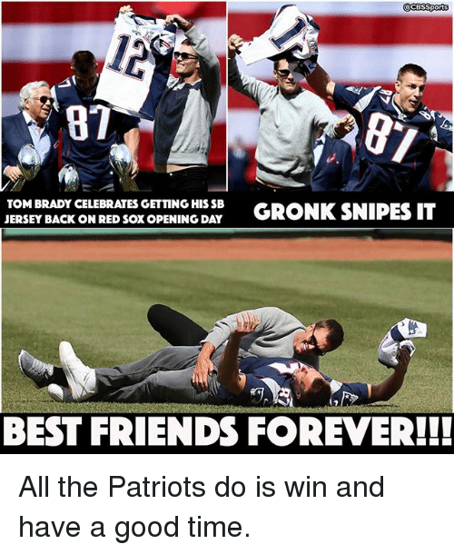 Friends, Memes, and Patriotic: CESSports  TOM BRADY CELEBRATES GETTING HISSB  GRONK SNIPES IT  JERSEY BACK ON RED SOXOPENING DAY  BEST FRIENDS FOREVER!! All the Patriots do is win and have a good time.