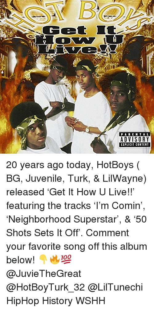 Juvenile, Memes, and Wshh: Cet I  PA ENTAL  EXPLICIT CONTENT 20 years ago today, HotBoys ( BG, Juvenile, Turk, & LilWayne) released 'Get It How U Live!!' featuring the tracks 'I'm Comin', 'Neighborhood Superstar', & '50 Shots Sets It Off'. Comment your favorite song off this album below! 👇🔥💯 @JuvieTheGreat @HotBoyTurk_32 @LilTunechi HipHop History WSHH