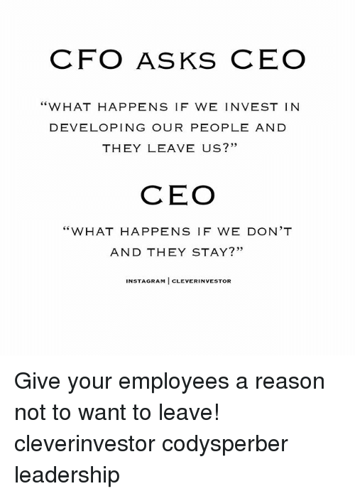 """Memes, Leadership, and Reason: CFO ASKS CEO  """"WHAT HAPPENS IF WE INVEST IN  DEVELOPING OUR PEOPLE AND  THEY LEAVE US?''  CEO  """"WHAT HAPPENS IF WE DON'T  AND THEY STAY?""""  NSTA GRAM  CLEVERINVESTOR Give your employees a reason not to want to leave! cleverinvestor codysperber leadership"""