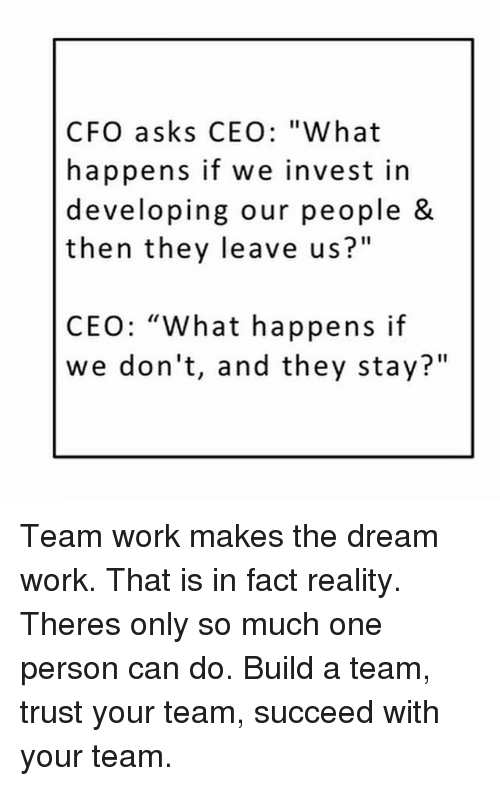 "Memes, Work, and Reality: CFO asks CEO: ""What  happens if we invest in  developing our people &  then they leave us?""  CEO: ""What happens if  we don't, and they stay?"" Team work makes the dream work. That is in fact reality. Theres only so much one person can do. Build a team, trust your team, succeed with your team."