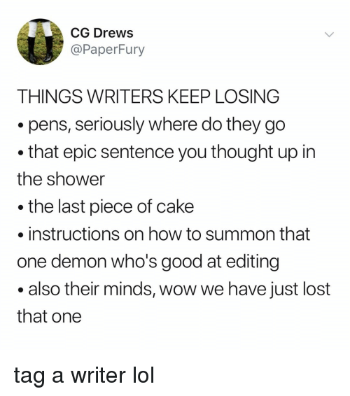 Lol, Shower, and Wow: CG DreWS  @PaperFury  THINGS WRITERS KEEP LOSING  .pens, seriously where do they go  that epic sentence you thought up in  the shower  the last piece of cake  instructions on how to summon that  one demon who's good at editing  .also their minds, wow we have just lost  that one tag a writer lol