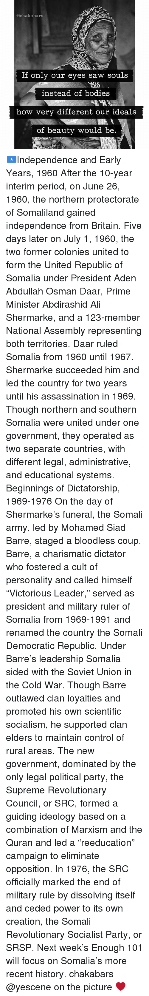 """Ali, Assassination, and Bodies : @ch akabars  If only our eyes saw souls  instead of bodies  how very different our ideals  of beauty would be 🇸🇴Independence and Early Years, 1960 After the 10-year interim period, on June 26, 1960, the northern protectorate of Somaliland gained independence from Britain. Five days later on July 1, 1960, the two former colonies united to form the United Republic of Somalia under President Aden Abdullah Osman Daar, Prime Minister Abdirashid Ali Shermarke, and a 123-member National Assembly representing both territories. Daar ruled Somalia from 1960 until 1967. Shermarke succeeded him and led the country for two years until his assassination in 1969. Though northern and southern Somalia were united under one government, they operated as two separate countries, with different legal, administrative, and educational systems. Beginnings of Dictatorship, 1969-1976 On the day of Shermarke's funeral, the Somali army, led by Mohamed Siad Barre, staged a bloodless coup. Barre, a charismatic dictator who fostered a cult of personality and called himself """"Victorious Leader,"""" served as president and military ruler of Somalia from 1969-1991 and renamed the country the Somali Democratic Republic. Under Barre's leadership Somalia sided with the Soviet Union in the Cold War. Though Barre outlawed clan loyalties and promoted his own scientific socialism, he supported clan elders to maintain control of rural areas. The new government, dominated by the only legal political party, the Supreme Revolutionary Council, or SRC, formed a guiding ideology based on a combination of Marxism and the Quran and led a """"reeducation"""" campaign to eliminate opposition. In 1976, the SRC officially marked the end of military rule by dissolving itself and ceded power to its own creation, the Somali Revolutionary Socialist Party, or SRSP. Next week's Enough 101 will focus on Somalia's more recent history. chakabars @yescene on the picture ❤"""