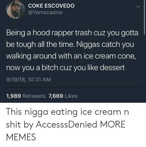 Bitch, Dank, and Memes: CH  COKE ESCOVEDO  @Yamscasino  Being a hood rapper trash cuz you gotta  be tough all the time. Niggas catch you  walking around with an ice cream cone,  now you a bitch cuz you like dessert  9/19/18, 10:31 AM  1,989 Retweets 7,669 Likes This nigga eating ice cream n shit by AccesssDenied MORE MEMES