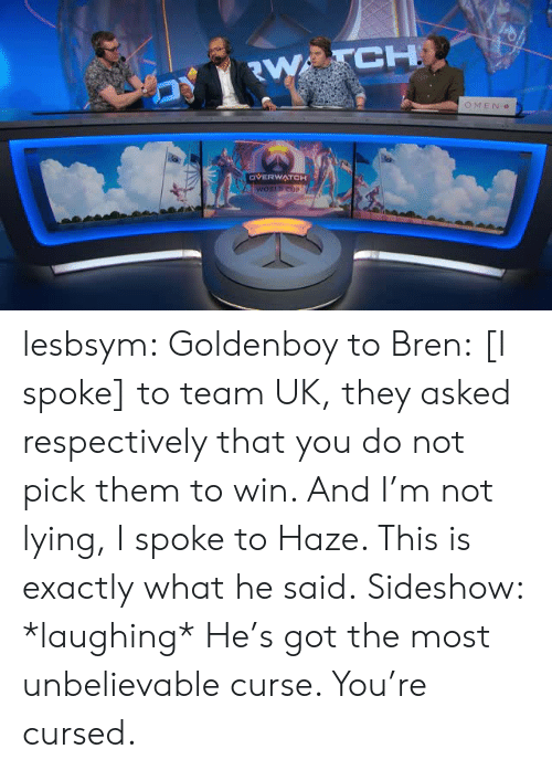 Tumblr, Blog, and Lying: CH  OMEN  OVERWATCH lesbsym:  Goldenboy to Bren:[I spoke] to team UK, they asked respectively that you do not pick them to win. And I'm not lying, I spoke to Haze. This is exactly what he said.Sideshow: *laughing* He's got the most unbelievable curse. You're cursed.