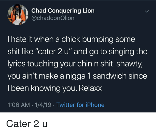 """Iphone, Shit, and Singing: Chad Conquering Lion  @chadconQlion  I hate it when a chick bumping some  shit like """"cater 2 u"""" and go to singing the  yrics touching your chin n shit. shawty,  you ain't make a nigga 1 sandwich since  l been knowing vou. Relaxx  1:06 AM-1/4/19 Twitter for iPhone Cater 2 u"""