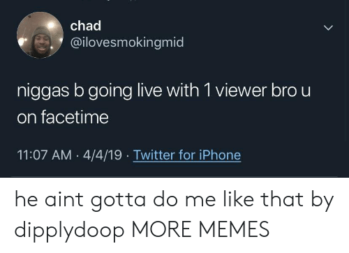 Dank, Facetime, and Iphone: chad  @ilovesmokingmid  niggas b going live with 1 viewer bro u  on facetime  11:07 AM 4/4/19 Twitter for iPhone he aint gotta do me like that by dipplydoop MORE MEMES
