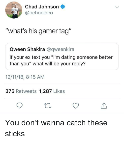 """Dating, Shakira, and Text: Chad Johnson  @ochocinco  """"what's his gamer tag""""  Qween Shakira @qweenkira  If your ex text you """"I'm dating someone better  than you"""" what will be your reply?  12/11/18, 8:15 AM  375 Retweets 1,287 Likes You don't wanna catch these sticks"""