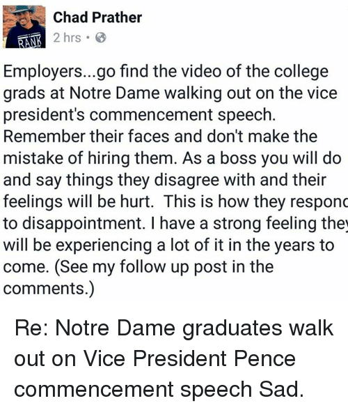 College, Memes, and Notre Dame: Chad Prather  2 hrs  Employers...go find the video of the college  grads at Notre Dame walking out on the vice  president's commencement speech.  Remember their faces and don't make the  mistake of hiring them. As a boss you will do  and say things they disagree with and their  feelings will be hurt. This is how they responc  to disappointment. have a strong feeling the  will be experiencing a lot of it in the years to  come. follow up post in the  comments.) Re: Notre Dame graduates walk out on Vice President Pence commencement speech   Sad.