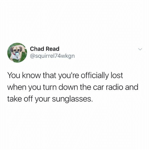Radio, Lost, and Sunglasses: Chad Read  @squirrel74wkgn  You know that you're officially lost  when you turn down the car radio and  take off your sunglasses.
