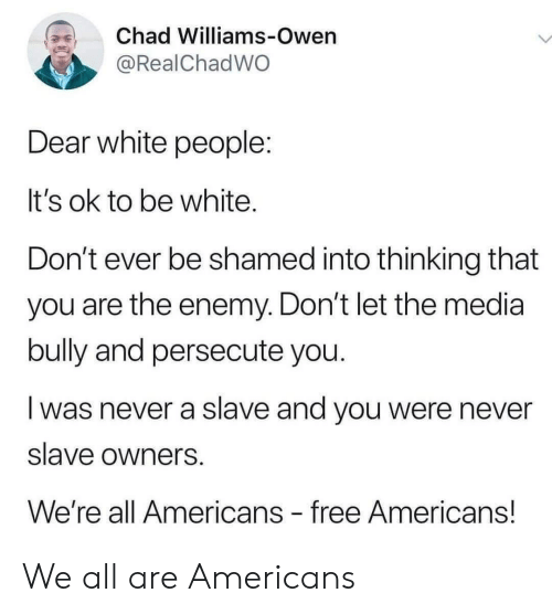 White People, Free, and White: Chad Williams-Owen  @RealChadWO  Dear white people:  It's ok to be white.  Don't ever be shamed into thinking that  you are the enemy. Don't let the media  bully and persecute you.  was never a slave and you were never  slave owners  We're all Americans free Americans! We all are Americans
