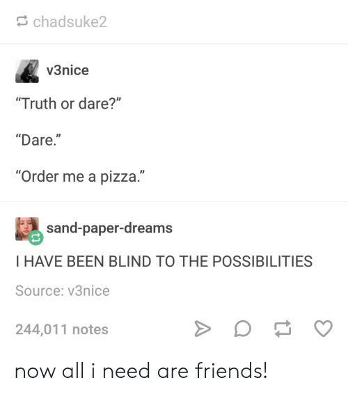 "Friends, Pizza, and Truth or Dare: chadsuke2  v3nice  Truth or dare?""  ""Dare.""  ""Order me a pizza.""  #) sand-paper-dreams  I HAVE BEEN BLIND TO THE POSSIBILITIES  Source: v3nice  244,011 notes now all i need are friends!"
