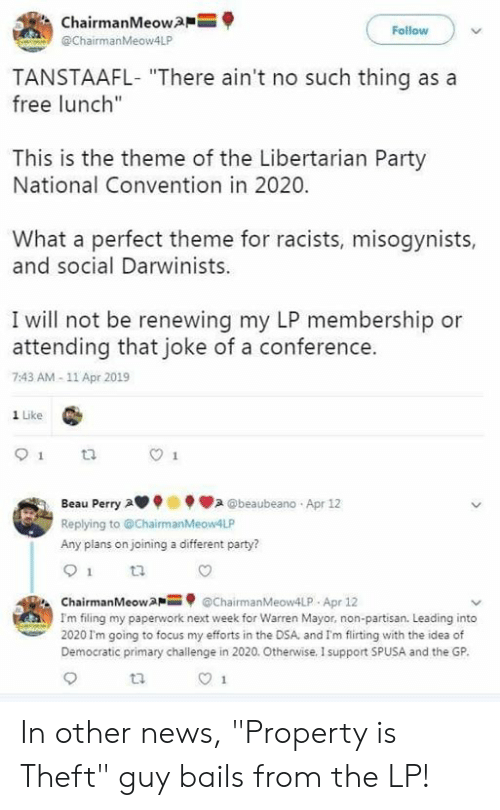 "Memes, News, and Party: ChairmanMeow  @ChairmanMeow4LP  Follow  TANSTAAFL- ""There ain't no such thing as a  free lunch""  This is the theme of the Libertarian Party  National Convention in 2020.  What a perfect theme for racists, misogynists,  and social Darwinists  I will not be renewing my LP membership or  attending that joke of a conference.  7:43 AM-11 Apr 2019  1 Like  ta  Beau Perry A . @beaubeano . Apr 12  Replying to @ChairmanMeow4LF  Any plans on joining a different party?  ti  ChairmanMeowaChairmanMeow4LP Apr 12  Im filing my paperwork next week for Warren Mayor, non-partisan. Leading into  2020 I'm going to focus my efforts in the DSA, and I'm flirting with the idea of  Democratic primary challenge in 2020. Otherwise. I support SPUSA and the GP In other news, ""Property is Theft"" guy bails from the LP!"