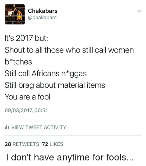 Memes, 🤖, and Tweet: Chakabars  Cachakabars  It's 2017 but  Shout to all those who still call women  b*tches  Still call Africans n*ggas  Still brag about material items  You are a fool  09/03/2017, 06:51  III VIEW TWEET ACTIVITY  28  RETWEETS  72  LIKES I don't have anytime for fools...