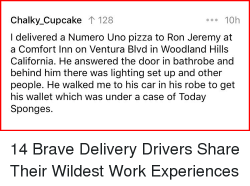 Pizza, Uno, and Work: Chalky_Cupcake T 128  ...10h  I delivered a Numero Uno pizza to Ron Jeremy at  a Comfort Inn on Ventura Blvd in Woodland Hills  California. He answered the door in bathrobe and  behind him there was lighting set up and other  people. He walked me to his car in his robe to get  his wallet which was under a case of Today  Sponges. 14 Brave Delivery Drivers Share Their Wildest Work Experiences