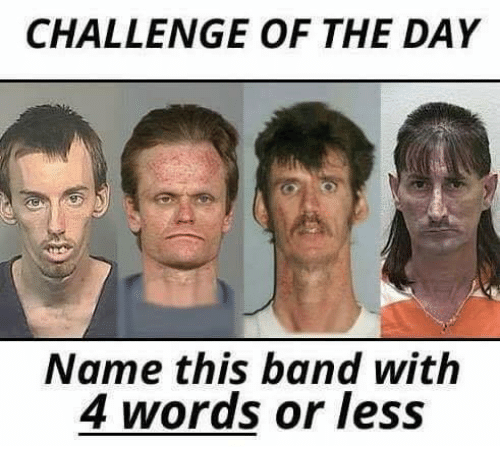 Memes, Band, and 🤖: CHALLENGE OF THE DAY  Name this band with  4 words or less