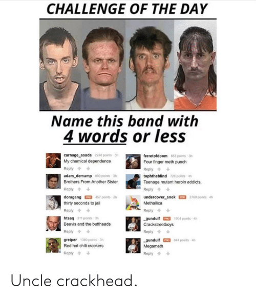 Crackhead, Heroin, and Jail: CHALLENGE OF THE DAY  Name this band with  4 words or less  carnage asada  2248 points 3h  ferretofdoom 653 points-3h  Four finger meth punch  Reply  tophtheblind T28 points 4h  Teenage mutant heroin addicts.  Reply  undercover snek 2760 points 4h  Methallica  My chemical dependence  Reply  adam_demamp 8 pointsh  Brothers From Another Sister  Reply  doragang 457 points 2h  thirty seconds to jail  Reply  htsaq 311 points 3h  Beavis and the buttheads  Reply  greiper 1380 points 3h  Red hot chili crackers  Reply  Reply  -gundulf-1904 ports 4h  Crackstreetboys  Reply  gundulf 844 points 4h  Megameth  Reply Uncle crackhead.