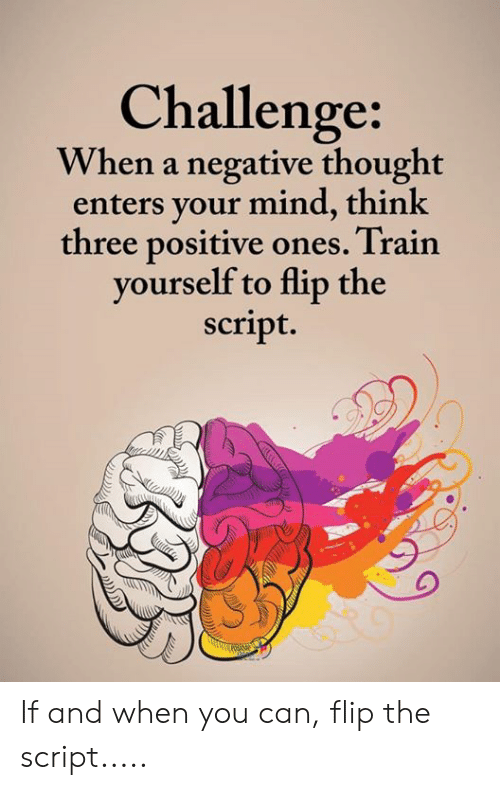Memes, Train, and Mind: Challenge  When a negative thought  enters your mind, think  three positive ones. Train  vourself to flip the  script. If and when you can, flip the script.....