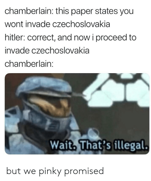 History, Hitler, and Pinky: chamberlain: this paper states you  wont invade czechoslovakia  hitler: correct, and now i proceed to  invade czechoslovakia  chamberlain:  Wait. That's illegal. but we pinky promised