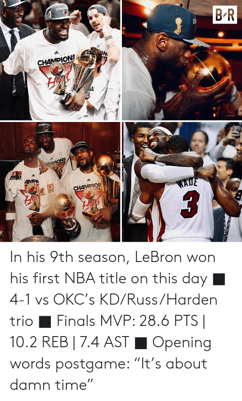 """Finals, Nba, and Lebron: CHAME  B R  2 0-1-2 N B  PN  CHAMPIONS  AL  CHAMDIO  iON  MPIONS  MP o12 N  AMPI  20-1-2  CHAMPIO  EHA  WADE In his 9th season, LeBron won his first NBA title on this day  ■ 4-1 vs OKC's KD/Russ/Harden trio ■ Finals MVP: 28.6 PTS 