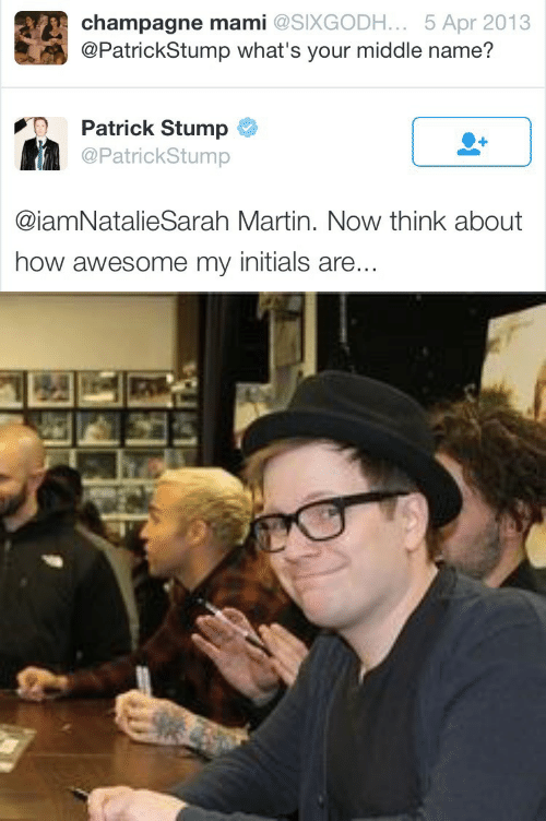 Martin, Champagne, and Awesome: champagne mami @SIXGODH. .. 5 Apr 2013  @PatrickStump what's your middle name?  Patrick Stump  @PatrickStump  @iamNatalieSarah Martin. Now think about  how awesome my initials are...