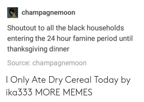 Dank, Memes, and Period: champagnemoon  Shoutout to all the black households  entering the 24 hour famine period until  thanksgiving dinner  Source: champagnemoon I Only Ate Dry Cereal Today by ika333 MORE MEMES