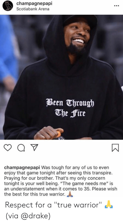 "Drake, Fire, and Respect: champagnepapi  Scotiabank Arena  Been Through  The Fire  champagnepapi Was tough for any of us to even  enjoy that game tonight after seeing this transpire.  Praying for our brother. That's my only concern  tonight is your well being. ""The game needs me"" is  an understatement when it comes to 35. Please wish  the best for this true warrior. Respect for a ""true warrior"" 🙏  (via @drake)"