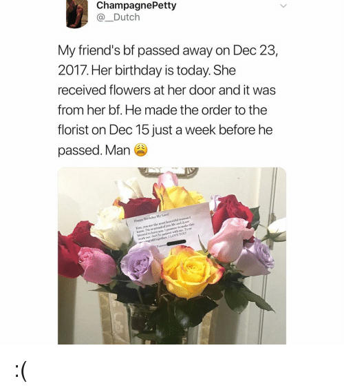 Beautiful, Birthday, and Blessed: ChampagnePetty  @_Dutch  My friend's bf passed away on Dec 23  2017. Her birthday is today. She  received flowers at her door and it was  from her bf. He made the order to the  florist on Dec 15 just a week before he  passed. Man  iend' S  Happy Birthday My Lave  Kim. you are the most beautiful woman I  know. I'm so proud of you Me and Jj are  blessed to have you. I  work out Jost be patient with me Tous  to make this  ng old together. I LOVE YOU :(