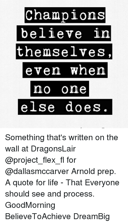 Flexing, Memes, and 🤖: Champions  believe in  themselves  even when  no one  else does Something that's written on the wall at DragonsLair @project_flex_fl for @dallasmccarver Arnold prep. A quote for life - That Everyone should see and process. GoodMorning BelieveToAchieve DreamBig