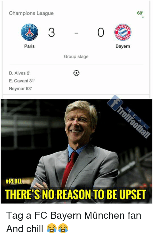 Chill, Memes, and Neymar: Champions League  68'  AY  3  0  Paris  Bayern  Group stage  D. Alves 2  E. Cavani 31  Neymar 63'  # REBEL  THERE'S NO REASON TO BE UPSET Tag a FC Bayern München fan And chill 😂😂