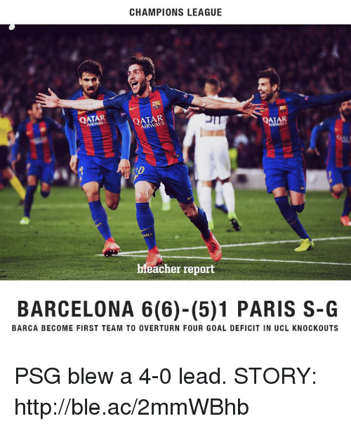 Barcelona, Bleacher Report, and Champions League: CHAMPIONS LEAGUE  QATAR  QATAR  AIRWAY  6%  bleacher report  BARCELONA 6 (6)-(5)1 PARIS S-G  BARCA BECOME FIRST TEAM TO OVERTURN FOUR GOAL DEFICIT IN UCL KNOCKOUTS PSG blew a 4-0 lead.  STORY: http://ble.ac/2mmWBhb
