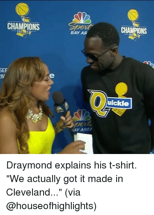 """Basketball, Golden State Warriors, and Sports: CHAMPIONS  SEF  RM  BAY AR  WAY AREA  CHAMPIONS  uickle Draymond explains his t-shirt. """"We actually got it made in Cleveland..."""" (via @houseofhighlights)"""