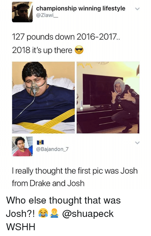 Drake, Memes, and Wshh: championship winning lifestyle  @Zlawi  v  127 pounds down 2016-2017  2018 it's up there  匙1  @Bajandon_7  really thought the first pic was Josh  from Drake and Josh Who else thought that was Josh?! 😂🤷♂️ @shuapeck WSHH